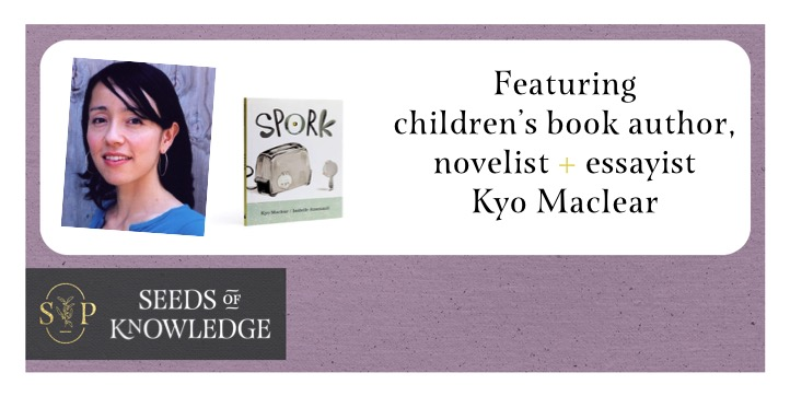 Lilac border with black tag in bottom left that reads: Seeds of Knowledge. Saffron Press logo in gold. In white space above, photo of Kyo Maclear on the left with short black hair, wearing a blue top. Book cover of Spork beside her. On right, text reads: Featuring children's book author, novelist + essayist Kyo Maclear.