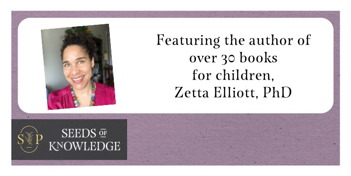 Lilac frame with black tag at the bottom left. Text in gold reads: Seeds of Knowledge. In the centre, there is white space with an image of Dr. Zetta Elliott on the left - a Black feminist writer - wearing a dark pink blouse and beaded necklace. To the right, text reads: Featuring the author of over 30 books for children, Zetta Elliott, PhD
